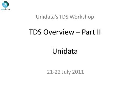 Unidata's TDS Workshop TDS Overview – Part II Unidata 21-22 July 2011.
