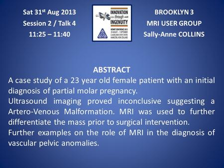 BROOKLYN 3 MRI USER GROUP Sally-Anne COLLINS Sat 31 st Aug 2013 Session 2 / Talk 4 11:25 – 11:40 ABSTRACT A case study of a 23 year old female patient.