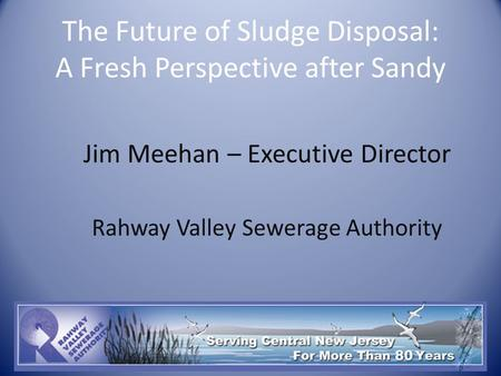 The Future of Sludge Disposal: A Fresh Perspective after Sandy Jim Meehan – Executive Director Rahway Valley Sewerage Authority.