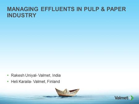 MANAGING EFFLUENTS IN PULP & PAPER INDUSTRY  Rakesh Uniyal- Valmet, India  Heli Karaila- Valmet, Finland.