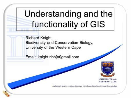 Understanding and the functionality of GIS Richard Knight, Biodiversity and Conservation Biology, University of the Western Cape Email: knight.rich[at]gmail.com.