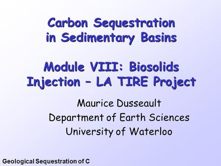 Geological Sequestration of C Carbon Sequestration in Sedimentary Basins Module VIII: Biosolids Injection – LA TIRE Project Maurice Dusseault Department.