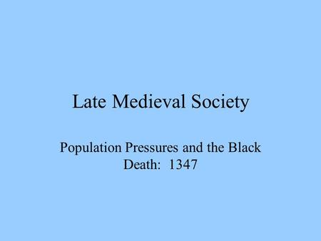 Late Medieval Society Population Pressures and the Black Death: 1347.