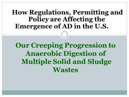 Our Creeping Progression to Anaerobic Digestion of Multiple Solid and Sludge Wastes How Regulations, Permitting and Policy are Affecting the Emergence.