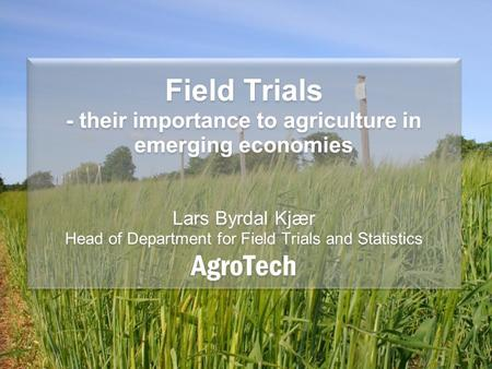 Field Trials - their importance to agriculture in emerging economies Lars Byrdal Kjær Head of Department for Field Trials and Statistics AgroTech.