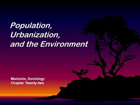 Population, Urbanization, and the Environment Macionis, Sociology Chapter Twenty-two.