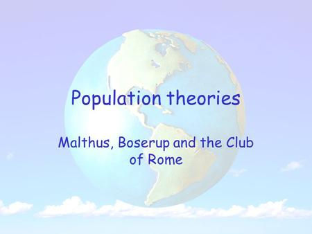 Population theories Malthus, Boserup and the Club of Rome.