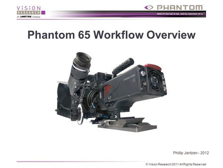 Phantom 65 Workflow Overview Phillip Jantzen - 2012 © Vision Research 2011 All Rights Reserved.