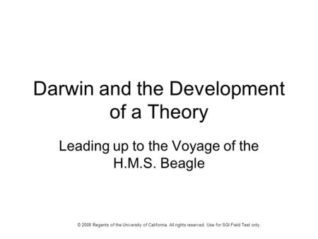 Darwin and the Development of a Theory Leading up to the Voyage of the H.M.S. Beagle © 2008 Regents of the University of California. All rights reserved.