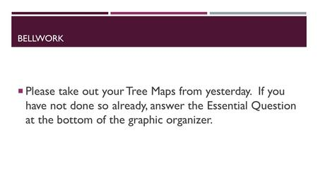 BELLWORK  Please take out your Tree Maps from yesterday. If you have not done so already, answer the Essential Question at the bottom of the graphic organizer.
