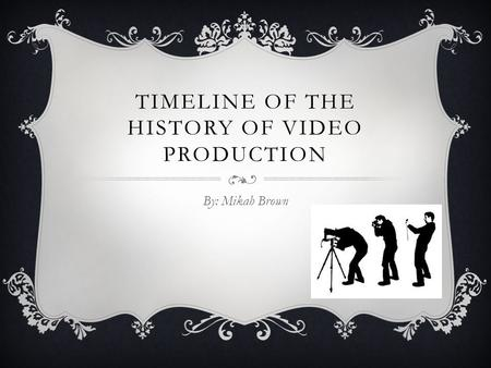 TIMELINE OF THE HISTORY OF VIDEO PRODUCTION By: Mikah Brown.
