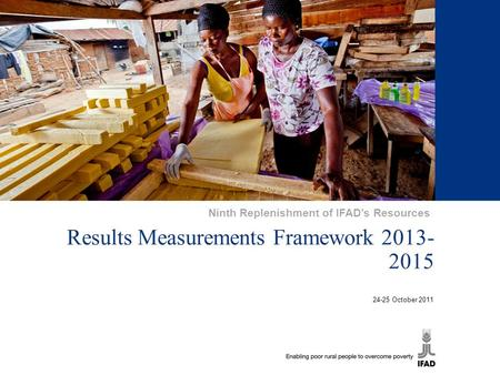 1 Results Measurements Framework 2013- 2015 24-25 October 2011 Ninth Replenishment of IFAD's Resources.