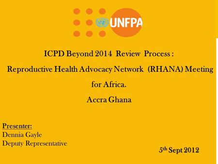ICPD Beyond 2014 Review Process : Reproductive Health Advocacy Network (RHANA) Meeting for Africa. Accra Ghana 5 th Sept 2012 Presenter: Dennia Gayle Deputy.
