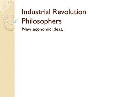 Industrial Revolution Philosophers New economic ideas.