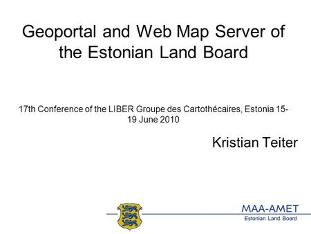 Geoportal and Web Map Server of the Estonian Land Board 17th Conference of the LIBER Groupe des Cartothécaires, Estonia 15- 19 June 2010 Kristian Teiter.