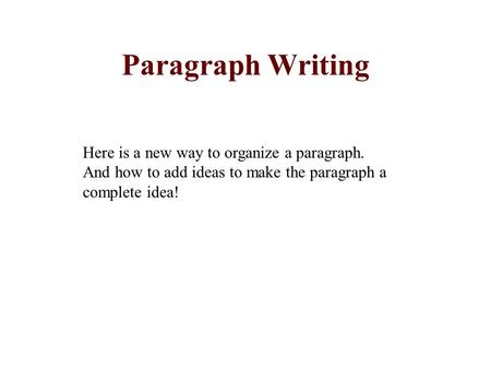 Paragraph Writing Here is a new way to organize a paragraph. And how to add ideas to make the paragraph a complete idea!