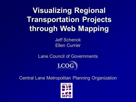 Visualizing Regional Transportation Projects through Web Mapping Jeff Schenck Ellen Currier Lane Council of Governments Central Lane Metropolitan Planning.