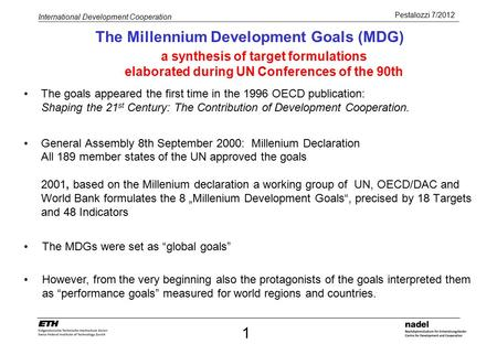 Pestalozzi 7/2012 International Development Cooperation The Millennium Development Goals (MDG) The goals appeared the first time in the 1996 OECD publication: