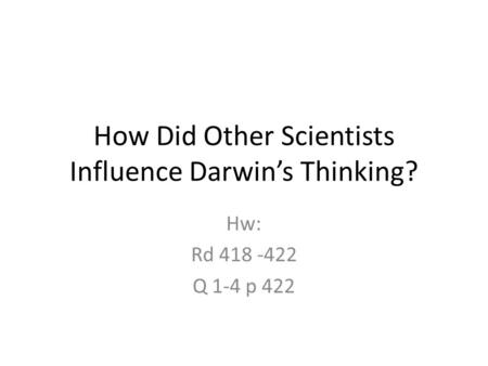 How Did Other Scientists Influence Darwin's Thinking? Hw: Rd 418 -422 Q 1-4 p 422.