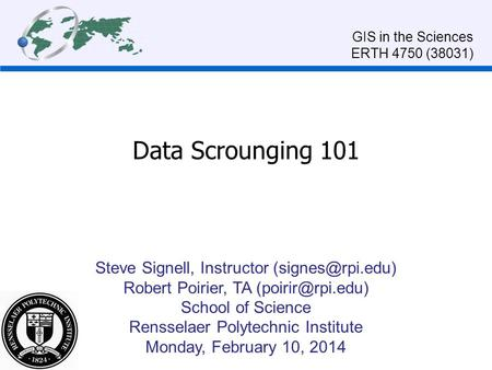 Data Scrounging 101 Steve Signell, Instructor Robert Poirier, TA School of Science Rensselaer Polytechnic Institute Monday,