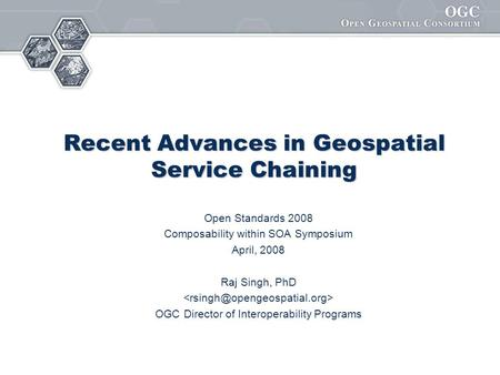 Recent Advances in Geospatial Service Chaining Open Standards 2008 Composability within SOA Symposium April, 2008 Raj Singh, PhD OGC Director of Interoperability.