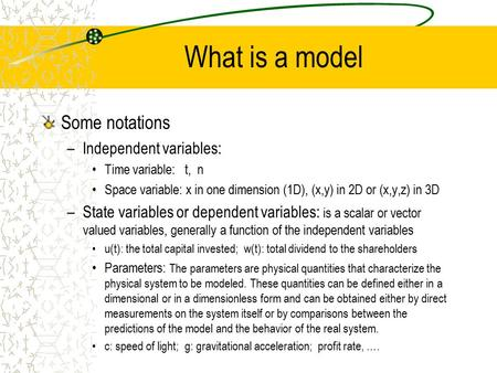 What is a model Some notations –Independent variables: Time variable: t, n Space variable: x in one dimension (1D), (x,y) in 2D or (x,y,z) in 3D –State.