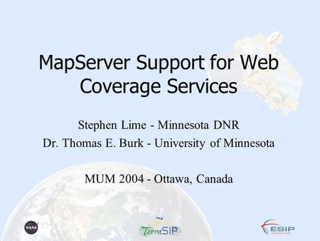 MapServer Support for Web Coverage Services Stephen Lime - Minnesota DNR Dr. Thomas E. Burk - University of Minnesota MUM 2004 - Ottawa, Canada.