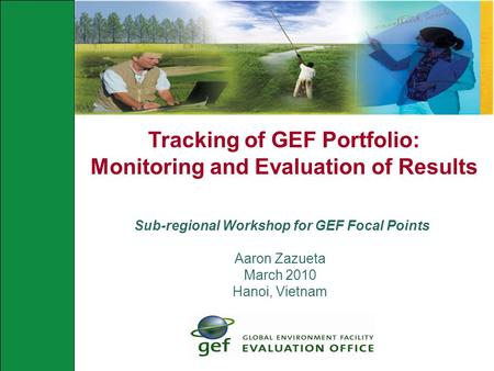 Tracking of GEF Portfolio: Monitoring and Evaluation of Results Sub-regional Workshop for GEF Focal Points Aaron Zazueta March 2010 Hanoi, Vietnam.
