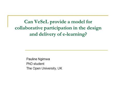 Can VeSeL provide a model for collaborative participation in the design and delivery of e-learning? Pauline Ngimwa PhD student The Open University, UK.