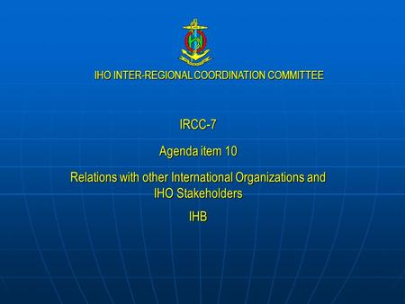 IHO INTER-REGIONAL COORDINATION COMMITTEE IRCC-7 Agenda item 10 Relations with other International Organizations and IHO Stakeholders IHB.