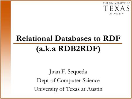 Relational Databases to RDF (a.k.a RDB2RDF) Juan F. Sequeda Dept of Computer Science University of Texas at Austin.
