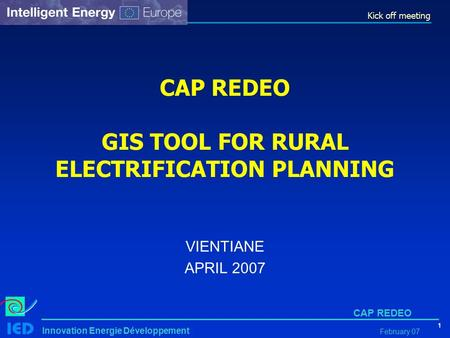 Kick off meeting 1 Innovation Energie Développement CAP REDEO February 07 CAP REDEO GIS TOOL FOR RURAL ELECTRIFICATION PLANNING VIENTIANE APRIL 2007.