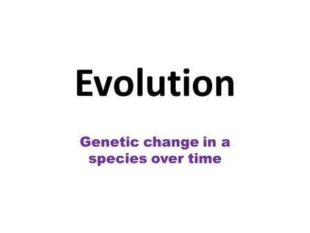 Evolution Genetic change in a species over time. Charles Darwin 1831- Ship's doctor, HMS Beagle Travelled around the world observing species and collecting.