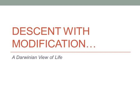 DESCENT WITH MODIFICATION… A Darwinian View of Life.