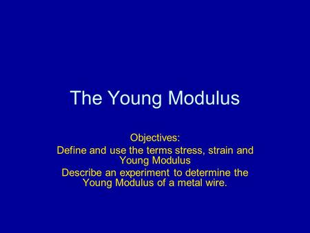 The Young Modulus Objectives: Define and use the terms stress, strain and Young Modulus Describe an experiment to determine the Young Modulus of a metal.