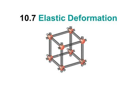 10.7 Elastic Deformation. Elastic Deformations DEFORMATIONMODULUS LinearStretching or Compression Young (Y) Areal or SurfaceShearingShear (S) VolumePressurizingBulk.