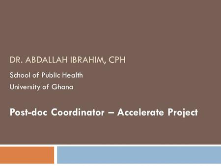 DR. ABDALLAH IBRAHIM, CPH School of Public Health University of Ghana Post-doc Coordinator – Accelerate Project.