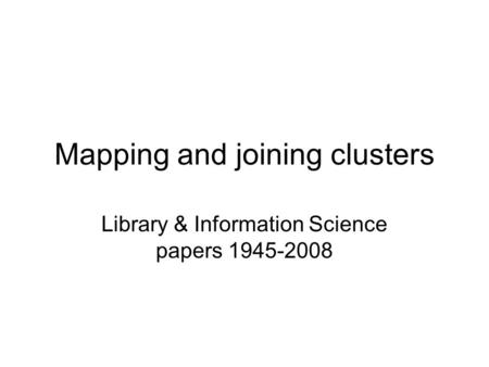 Mapping and joining clusters Library & Information Science papers 1945-2008.