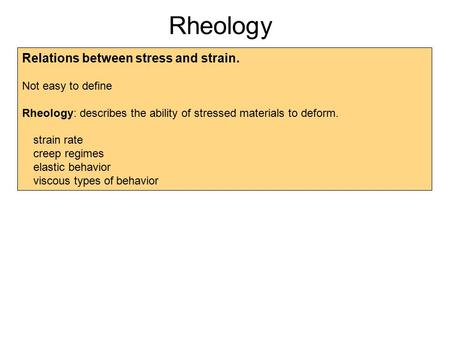 Rheology Relations between stress and strain. Not easy to define Rheology: describes the ability of stressed materials to deform. strain rate creep regimes.