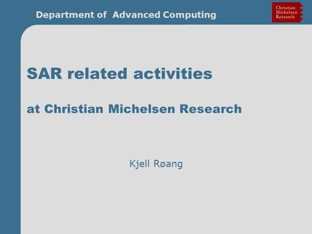 Department of Advanced Computing SAR related activities at Christian Michelsen Research Kjell Røang.