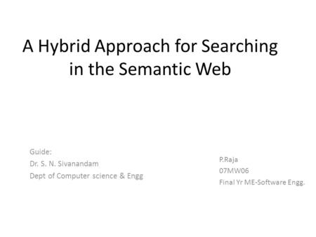 A Hybrid Approach for Searching in the Semantic Web Guide: Dr. S. N. Sivanandam Dept of Computer science & Engg P.Raja 07MW06 Final Yr ME-Software Engg.