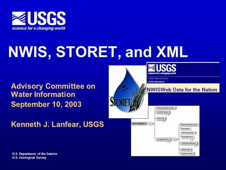 U.S. Department of the Interior U.S. Geological Survey NWIS, STORET, and XML Advisory Committee on Water Information September 10, 2003 Kenneth J. Lanfear,