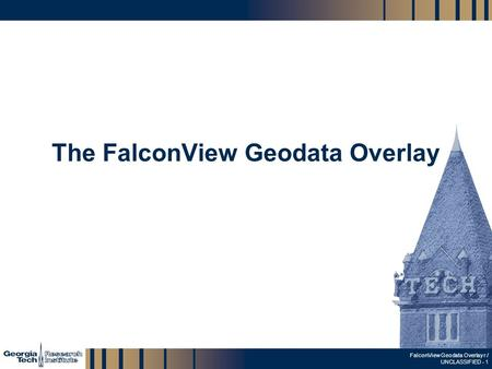 GTRI_B-1 FalconView Geodata Overlay r / UNCLASSIFIED - 1 The FalconView Geodata Overlay.