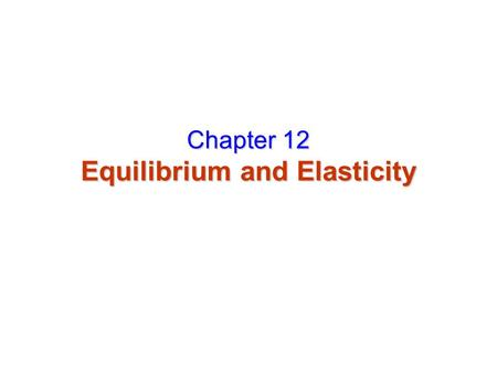 Chapter 12 Equilibrium and Elasticity