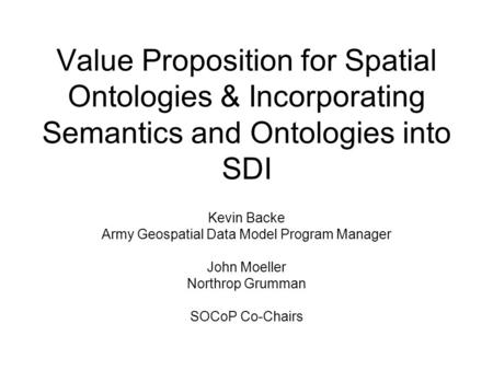 Value Proposition for Spatial Ontologies & Incorporating Semantics and Ontologies into SDI Kevin Backe Army Geospatial Data Model Program Manager John.