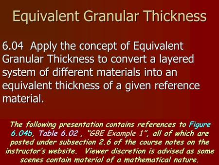 Equivalent Granular Thickness 6.04 Apply the concept of Equivalent Granular Thickness to convert a layered system of different materials into an equivalent.