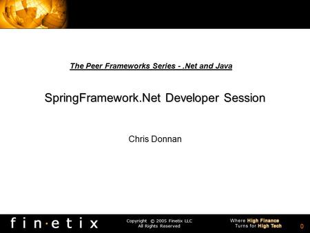 Copyright © 2005 Finetix LLC All Rights Reserved 0 SpringFramework.Net Developer Session Chris Donnan The Peer Frameworks Series -.Net and Java.