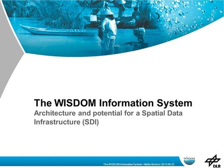 The WISDOM Information System > Malte Ahrens> 2013-04-22 The WISDOM Information System Architecture and potential for a Spatial Data Infrastructure (SDI)