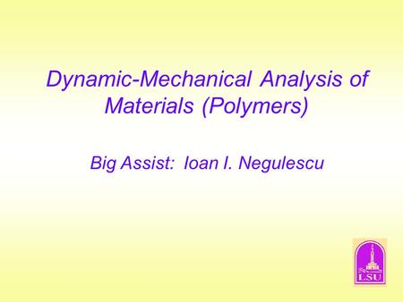 Dynamic-Mechanical Analysis of Materials (Polymers) Big Assist: Ioan I. Negulescu.