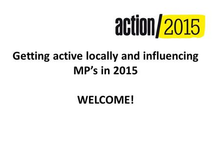 Getting active locally and influencing MP's in 2015 WELCOME!